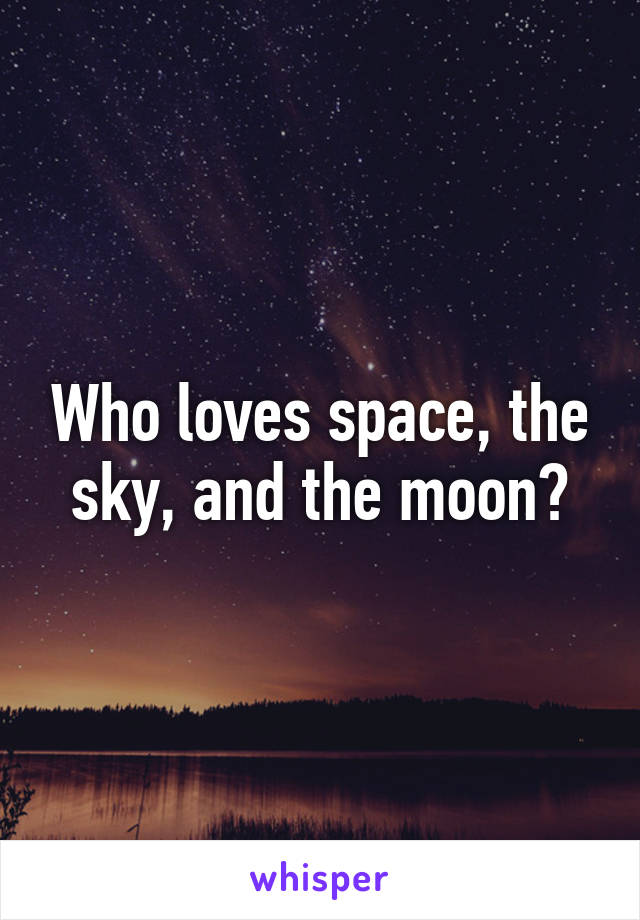 Who loves space, the sky, and the moon?