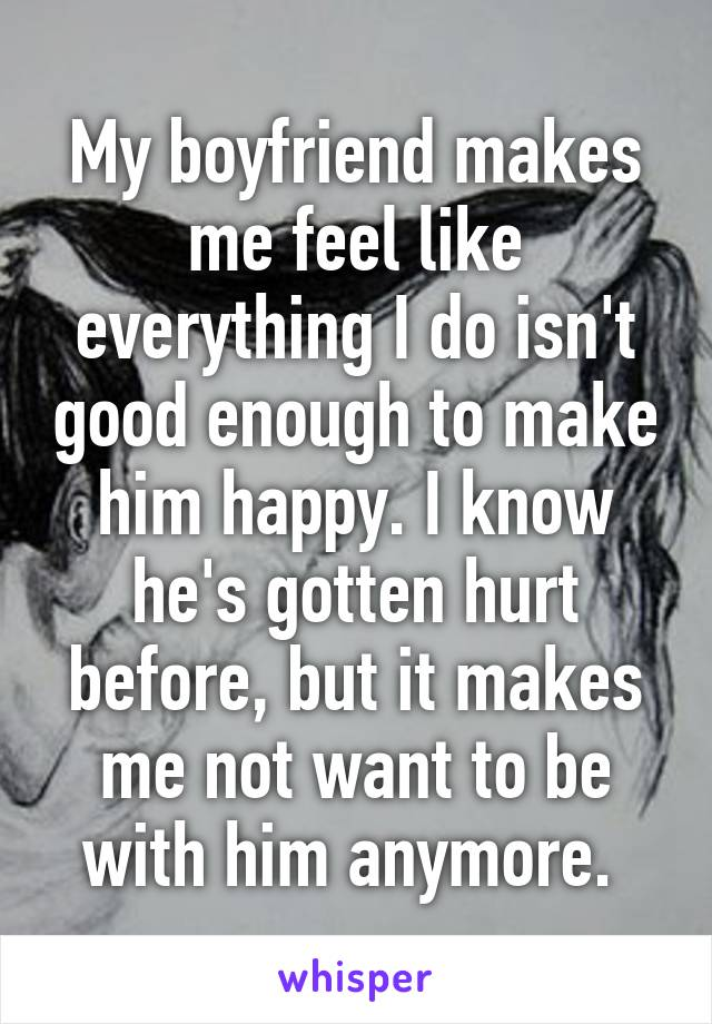 My boyfriend makes me feel like everything I do isn't good enough to make him happy. I know he's gotten hurt before, but it makes me not want to be with him anymore.