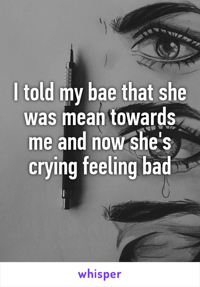I told my bae that she was mean towards me and now she's crying feeling bad