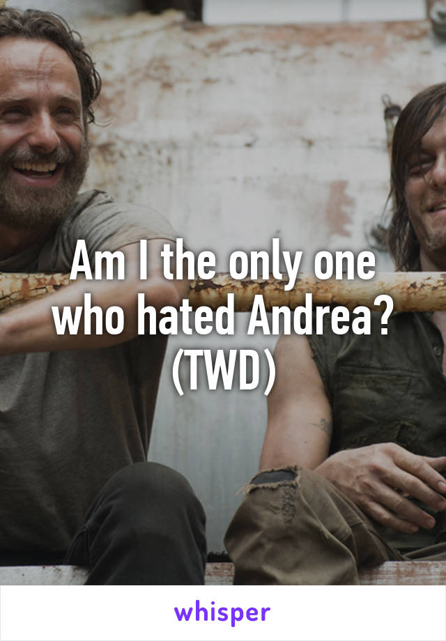 Am I the only one who hated Andrea? (TWD)