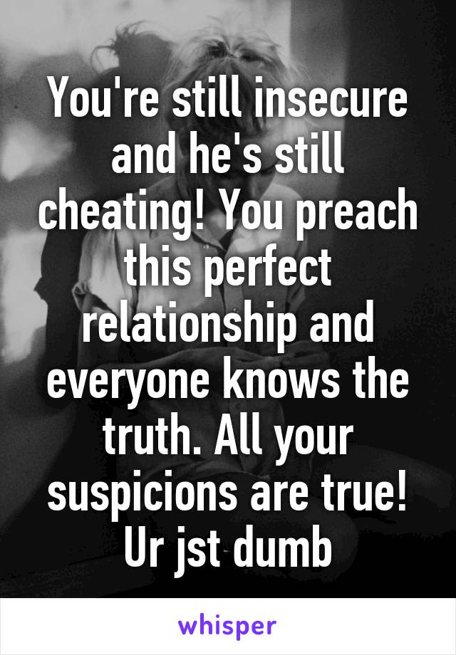 You're still insecure and he's still cheating! You preach this perfect relationship and everyone knows the truth. All your suspicions are true! Ur jst dumb