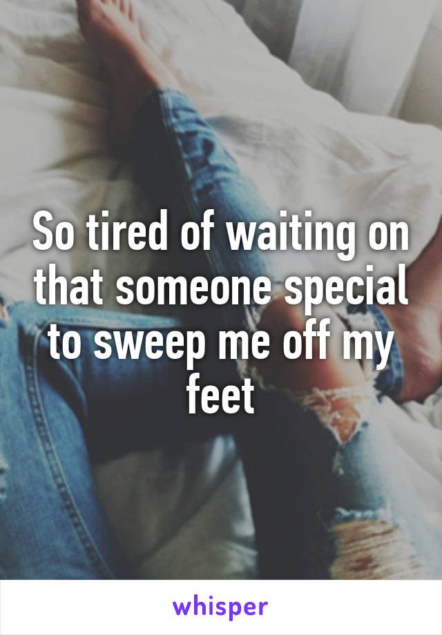 So tired of waiting on that someone special to sweep me off my feet