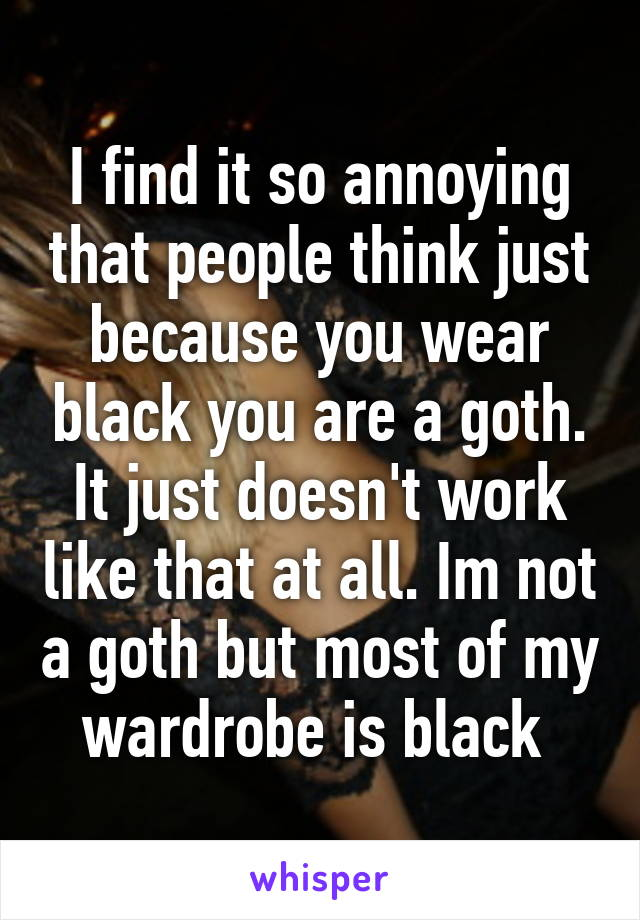 I find it so annoying that people think just because you wear black you are a goth. It just doesn't work like that at all. Im not a goth but most of my wardrobe is black