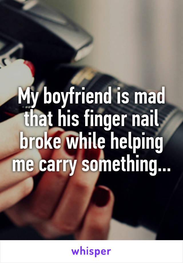 My boyfriend is mad that his finger nail broke while helping me carry something...