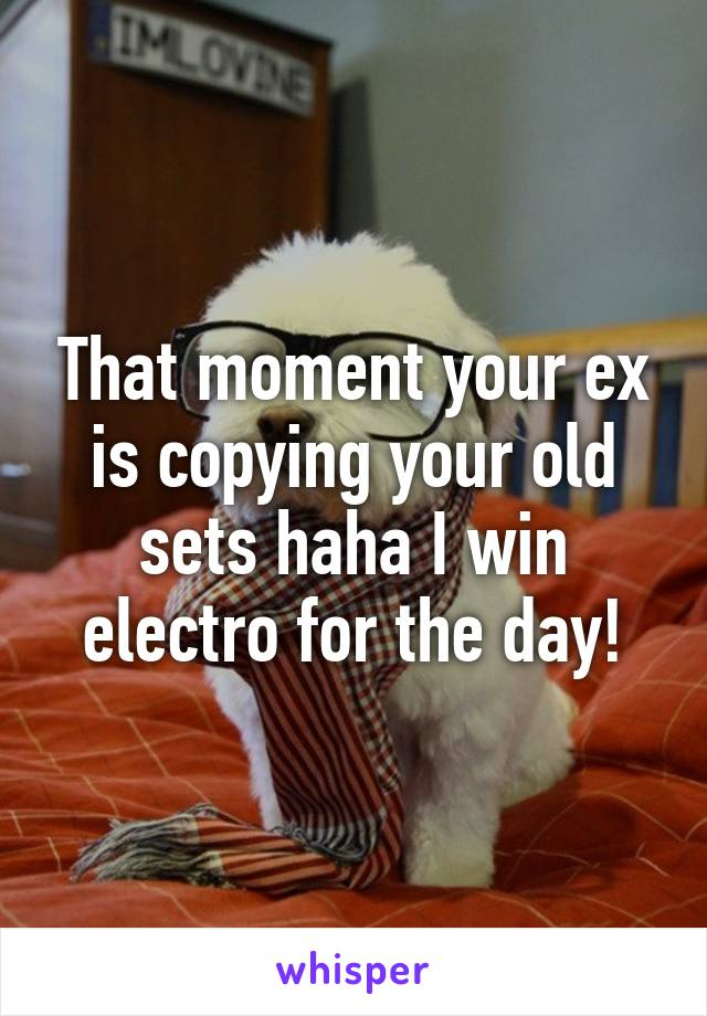That moment your ex is copying your old sets haha I win electro for the day!