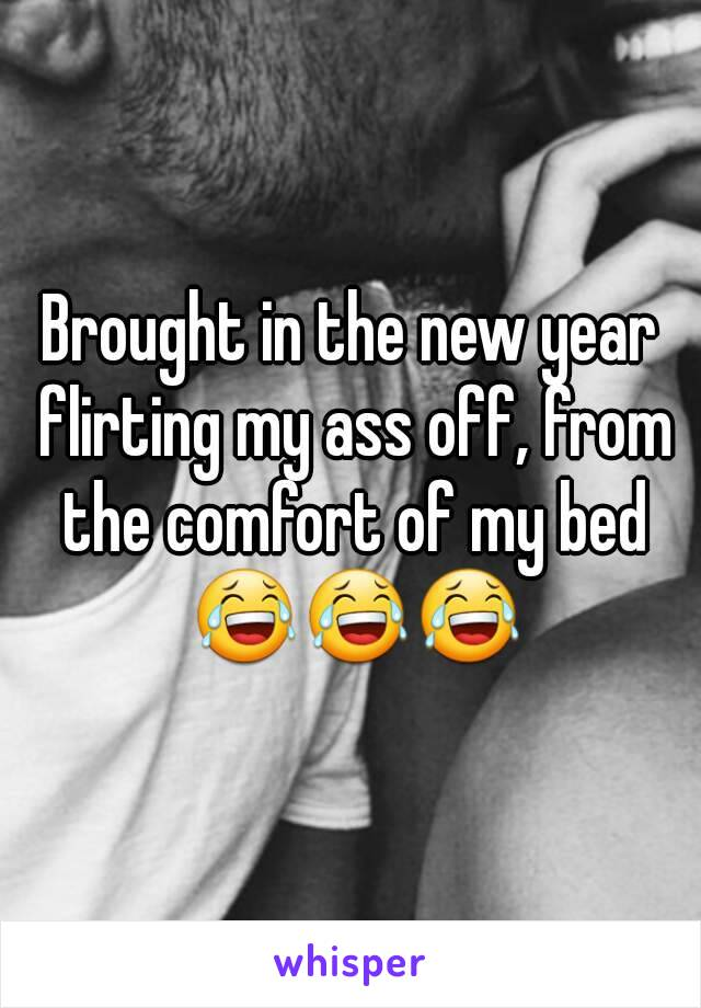 Brought in the new year flirting my ass off, from the comfort of my bed 😂😂😂