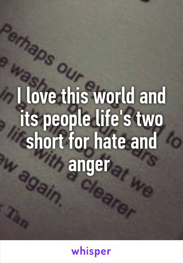 I love this world and its people life's two short for hate and anger