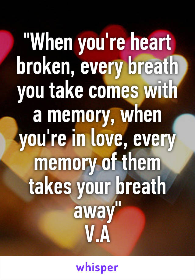 """""""When you're heart broken, every breath you take comes with a memory, when you're in love, every memory of them takes your breath away"""" V.A"""