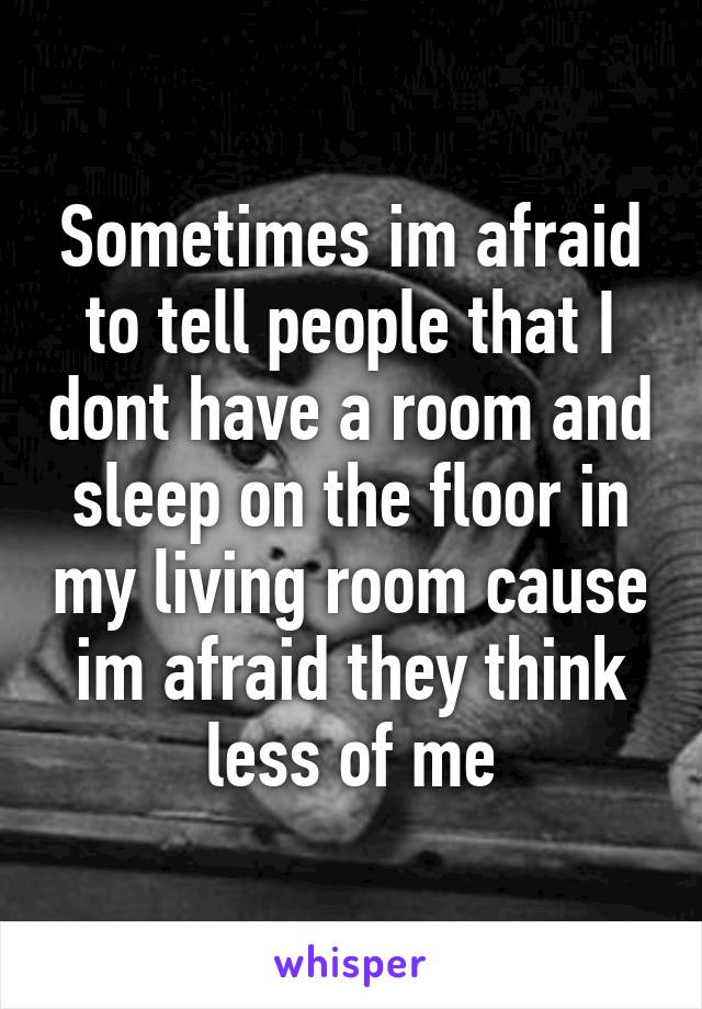 Sometimes im afraid to tell people that I dont have a room and sleep on the floor in my living room cause im afraid they think less of me