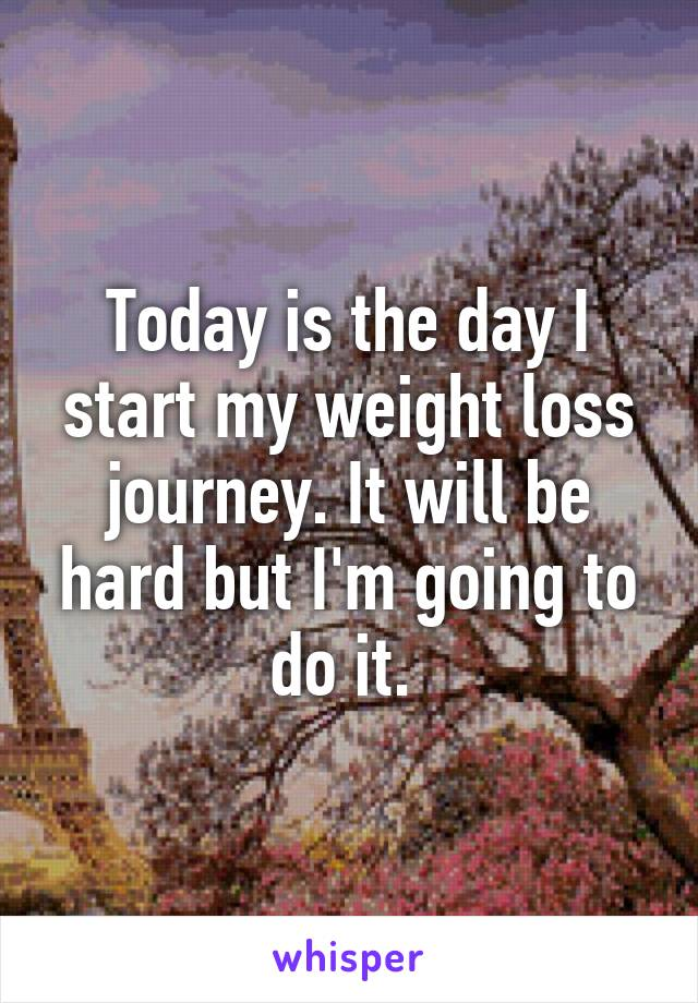 Today is the day I start my weight loss journey. It will be hard but I'm going to do it.
