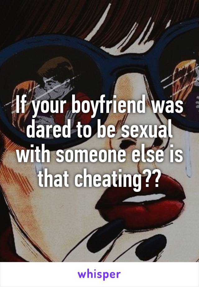 If your boyfriend was dared to be sexual with someone else is that cheating??