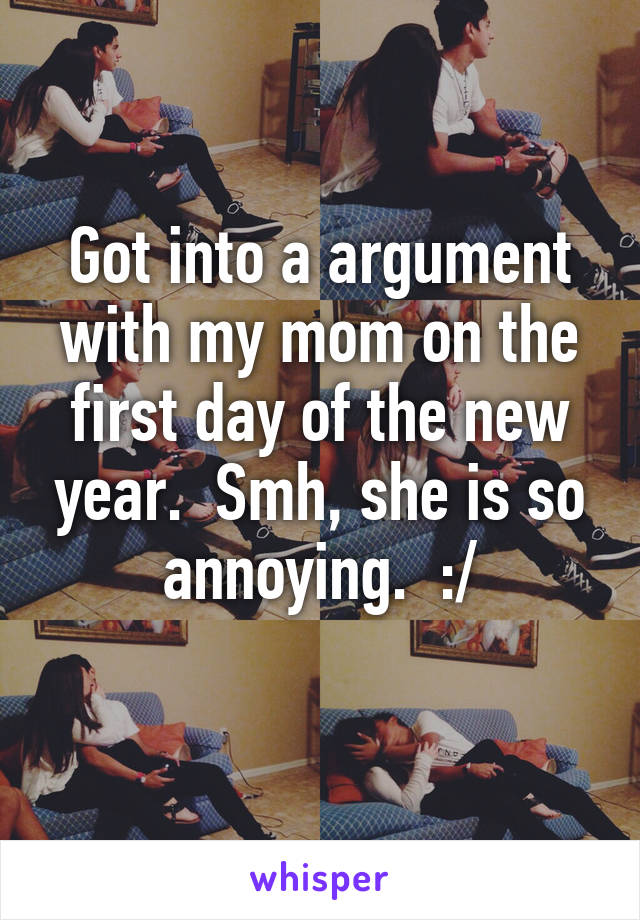 Got into a argument with my mom on the first day of the new year.  Smh, she is so annoying.  :/