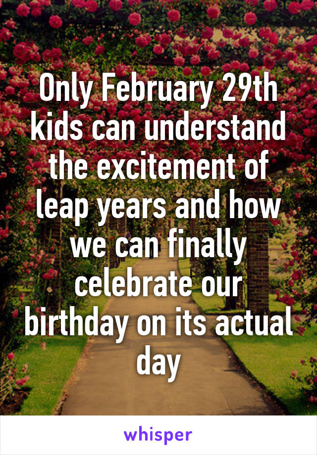 Only February 29th kids can understand the excitement of leap years and how we can finally celebrate our birthday on its actual day