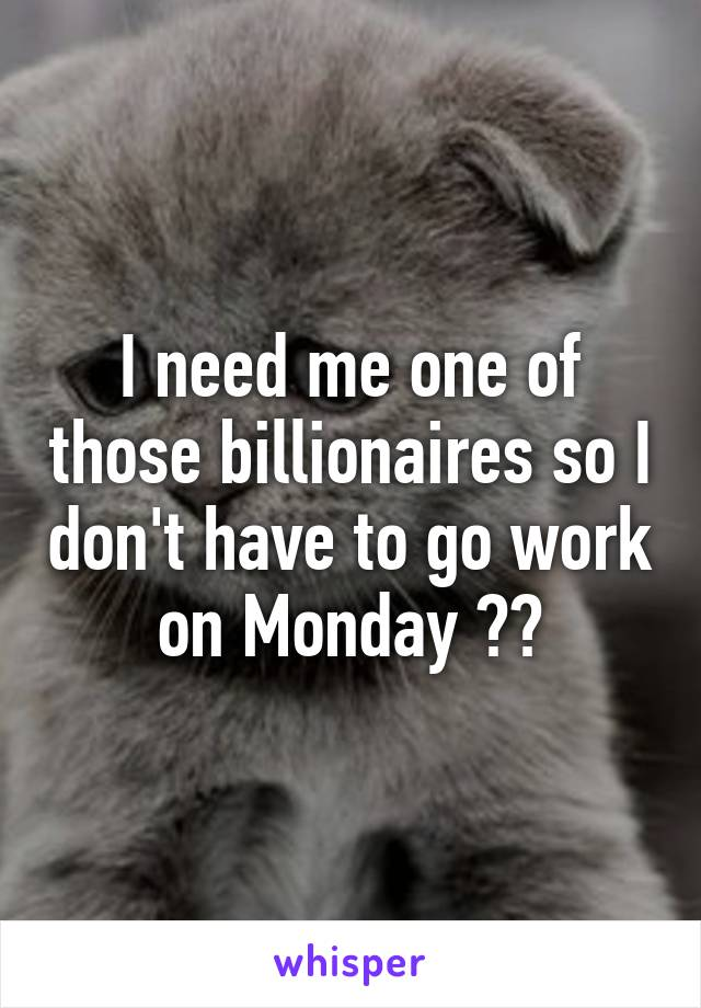I need me one of those billionaires so I don't have to go work on Monday 😹😹