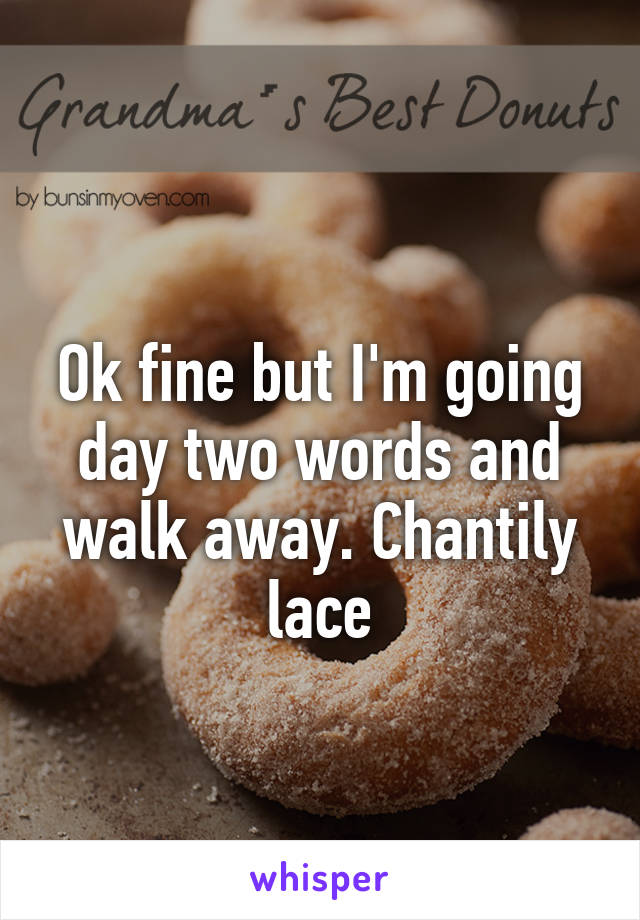 Ok fine but I'm going day two words and walk away. Chantily lace