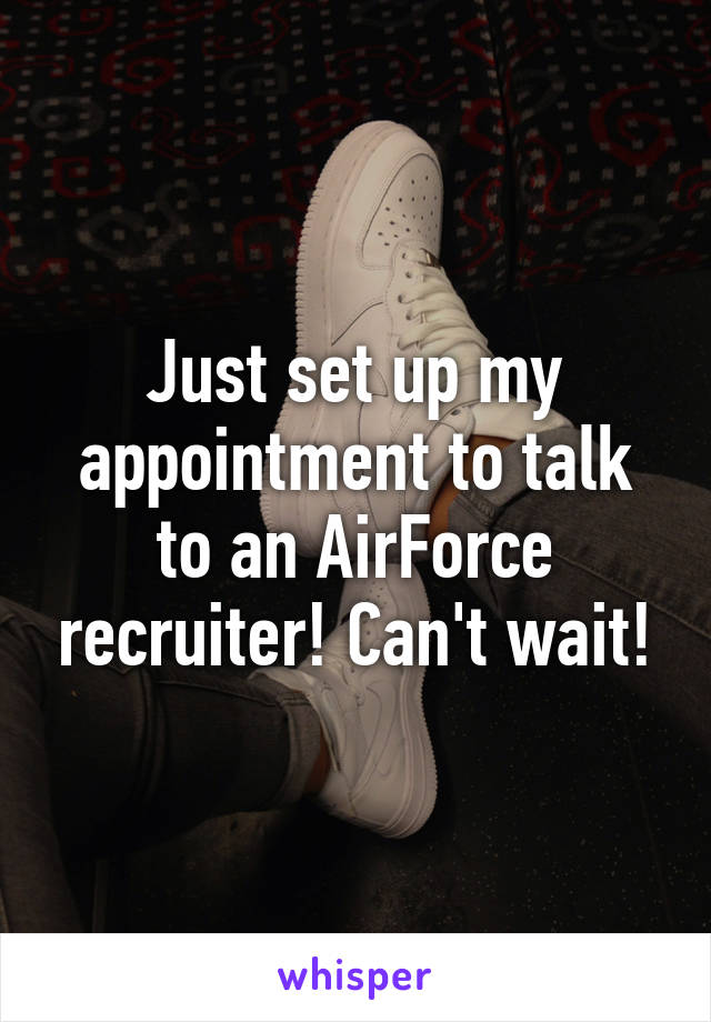 Just set up my appointment to talk to an AirForce recruiter! Can't wait!