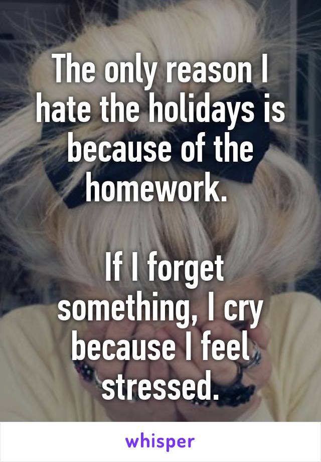 The only reason I hate the holidays is because of the homework.    If I forget something, I cry because I feel stressed.