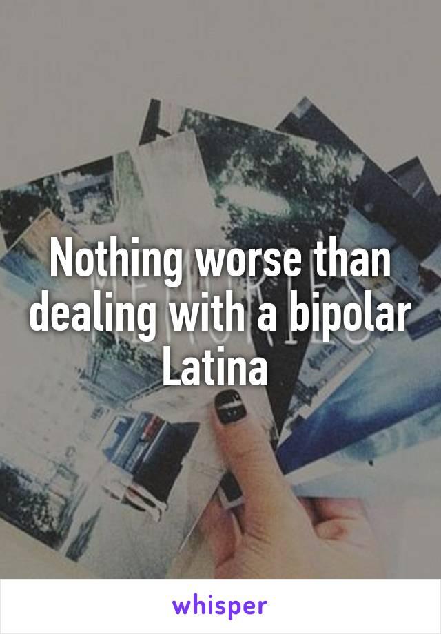 Nothing worse than dealing with a bipolar Latina