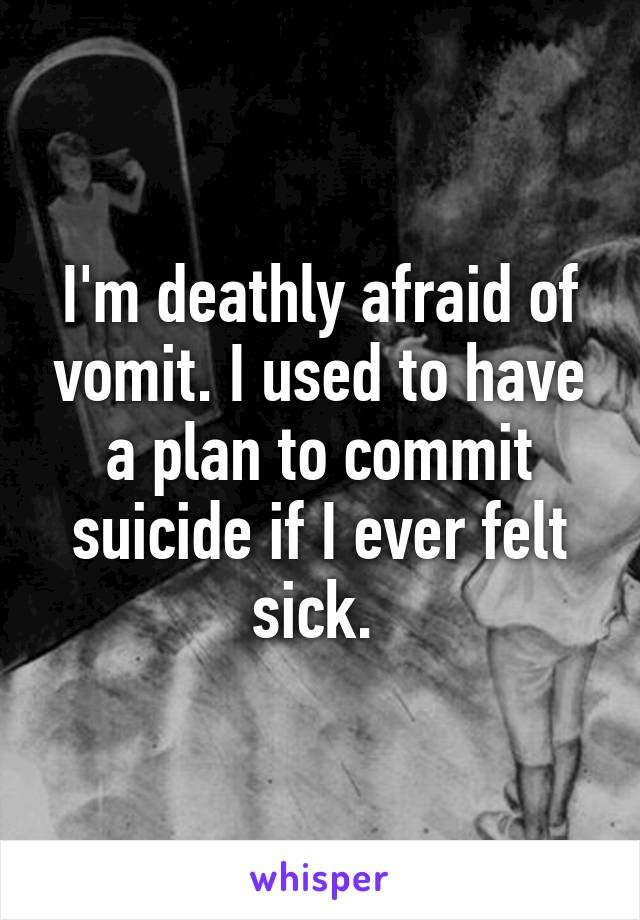 I'm deathly afraid of vomit. I used to have a plan to commit suicide if I ever felt sick.
