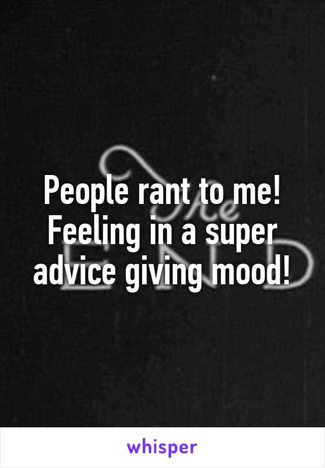 People rant to me! Feeling in a super advice giving mood!
