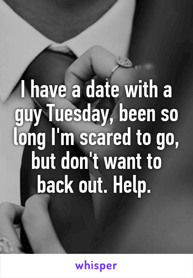 I have a date with a guy Tuesday, been so long I'm scared to go, but don't want to back out. Help.