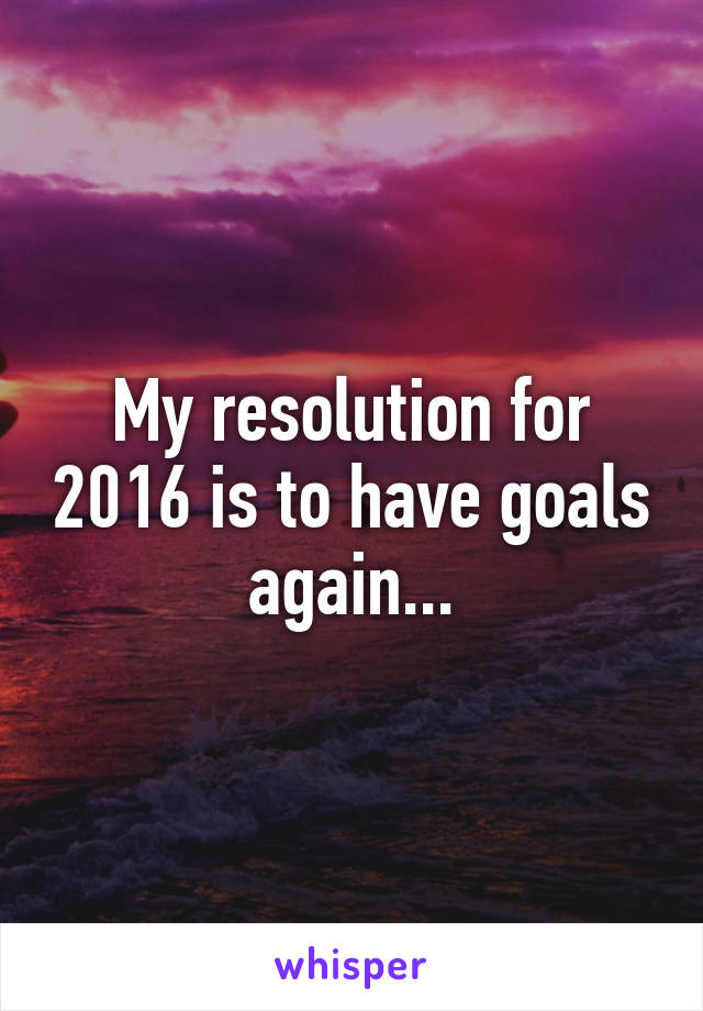 My resolution for 2016 is to have goals again...