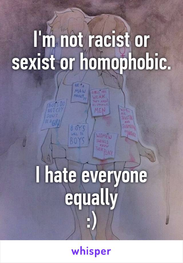 I'm not racist or sexist or homophobic.     I hate everyone equally :)