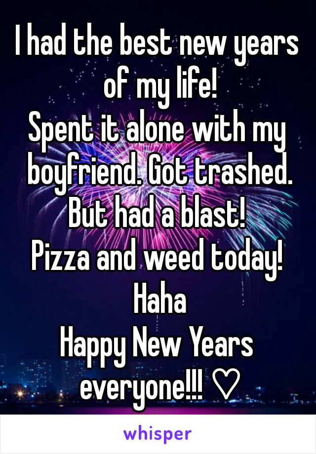 I had the best new years of my life! Spent it alone with my boyfriend. Got trashed. But had a blast!  Pizza and weed today! Haha Happy New Years everyone!!! ♡