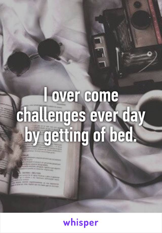 I over come challenges ever day by getting of bed.