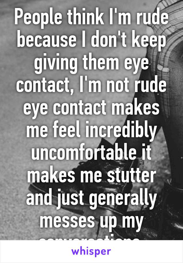 People think I'm rude because I don't keep giving them eye contact, I'm not rude eye contact makes me feel incredibly uncomfortable it makes me stutter and just generally messes up my conversations