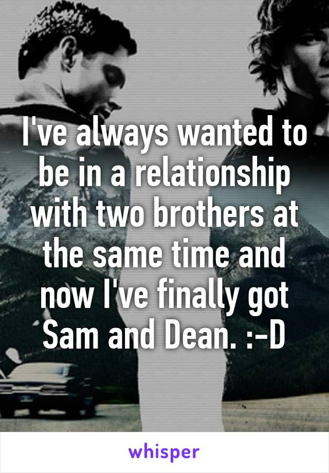 I've always wanted to be in a relationship with two brothers at the same time and now I've finally got Sam and Dean. :-D