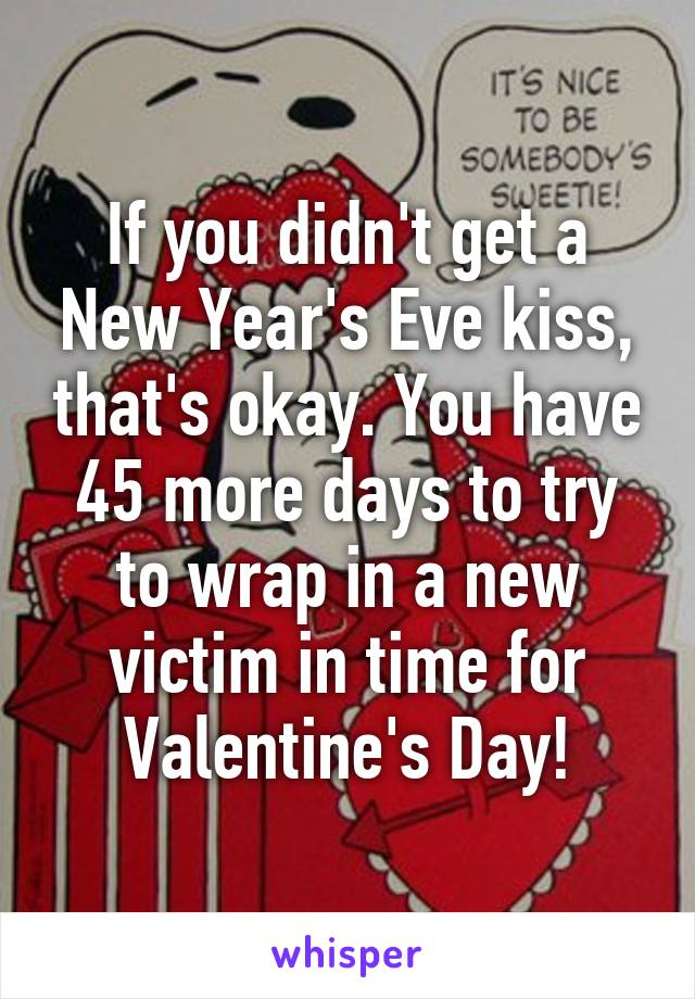 If you didn't get a New Year's Eve kiss, that's okay. You have 45 more days to try to wrap in a new victim in time for Valentine's Day!