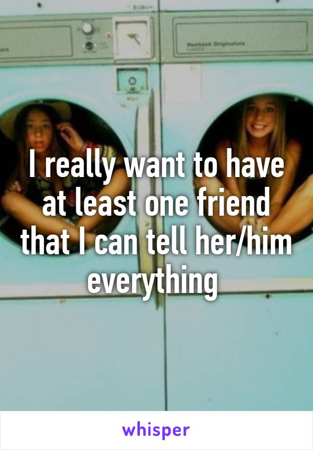 I really want to have at least one friend that I can tell her/him everything