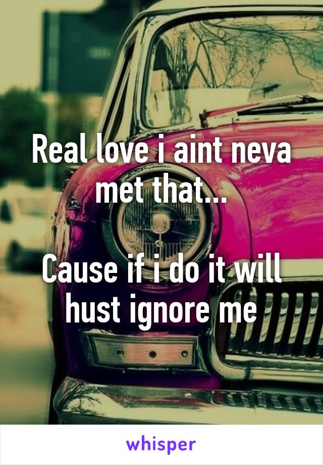 Real love i aint neva met that...  Cause if i do it will hust ignore me