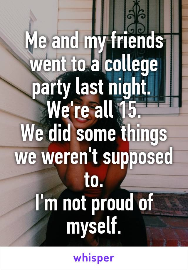 Me and my friends went to a college party last night.  We're all 15. We did some things we weren't supposed to. I'm not proud of myself.