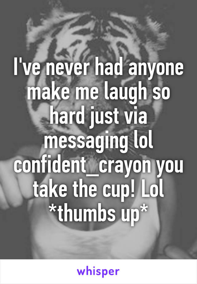 I've never had anyone make me laugh so hard just via messaging lol confident_crayon you take the cup! Lol *thumbs up*