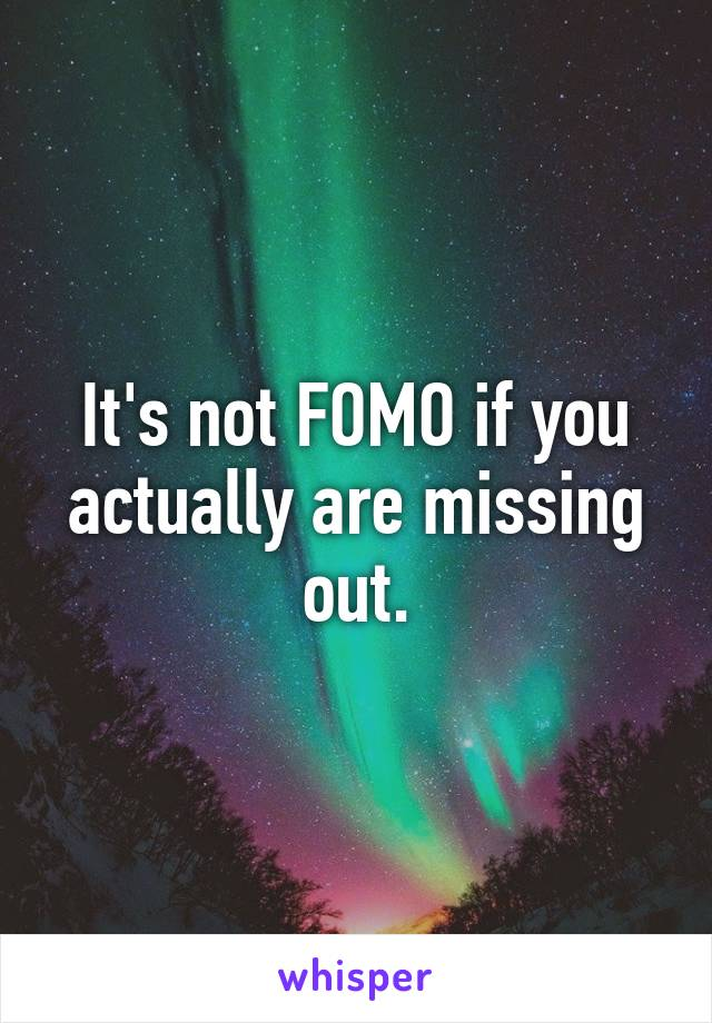 It's not FOMO if you actually are missing out.