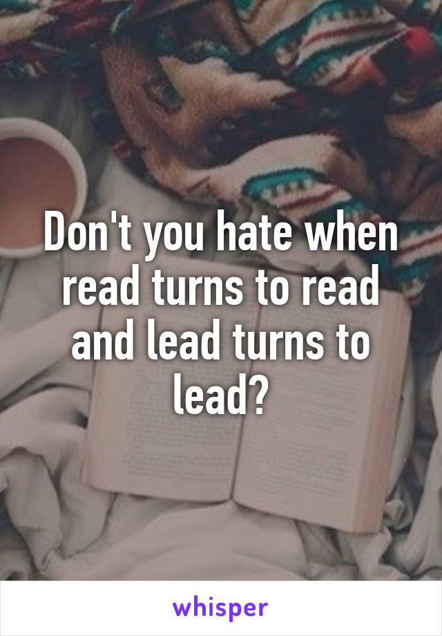 Don't you hate when read turns to read and lead turns to lead?