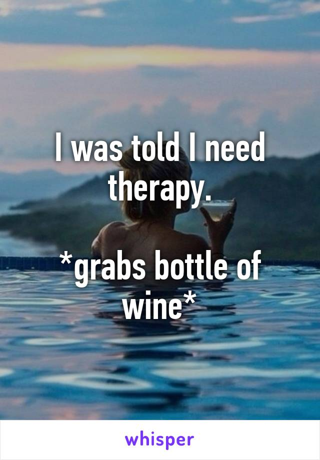 I was told I need therapy.  *grabs bottle of wine*
