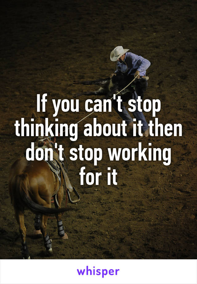 If you can't stop thinking about it then don't stop working for it