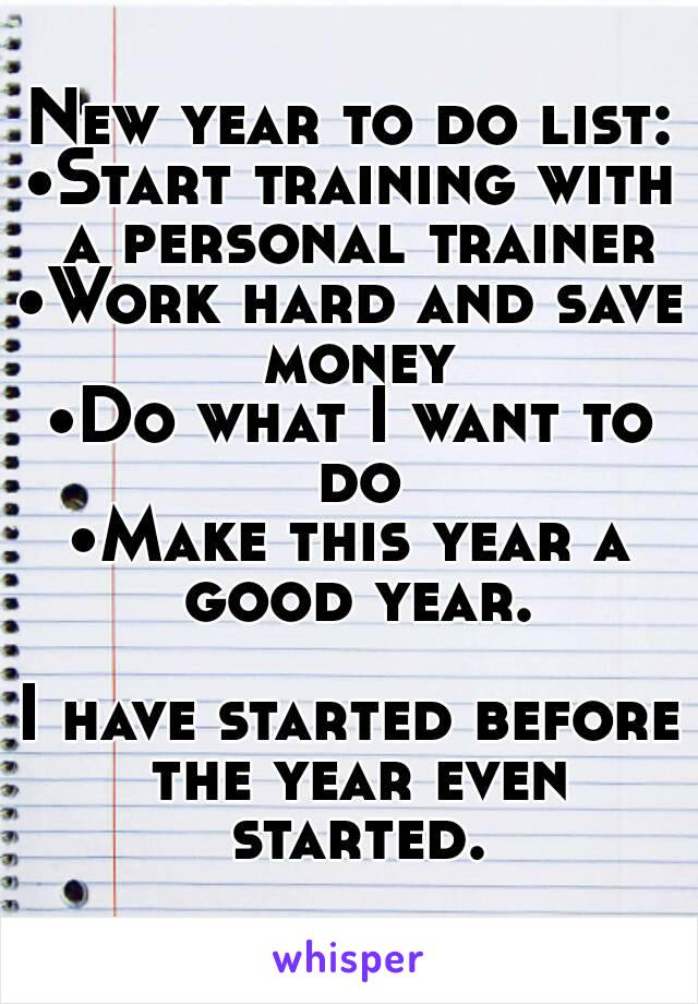 New year to do list: •Start training with a personal trainer •Work hard and save money •Do what I want to do •Make this year a good year.  I have started before the year even started.