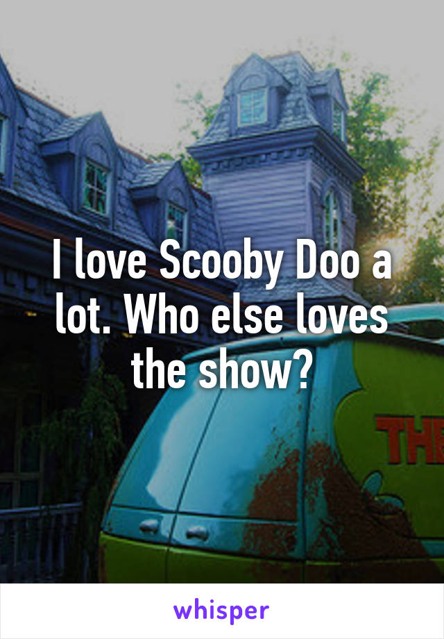 I love Scooby Doo a lot. Who else loves the show?