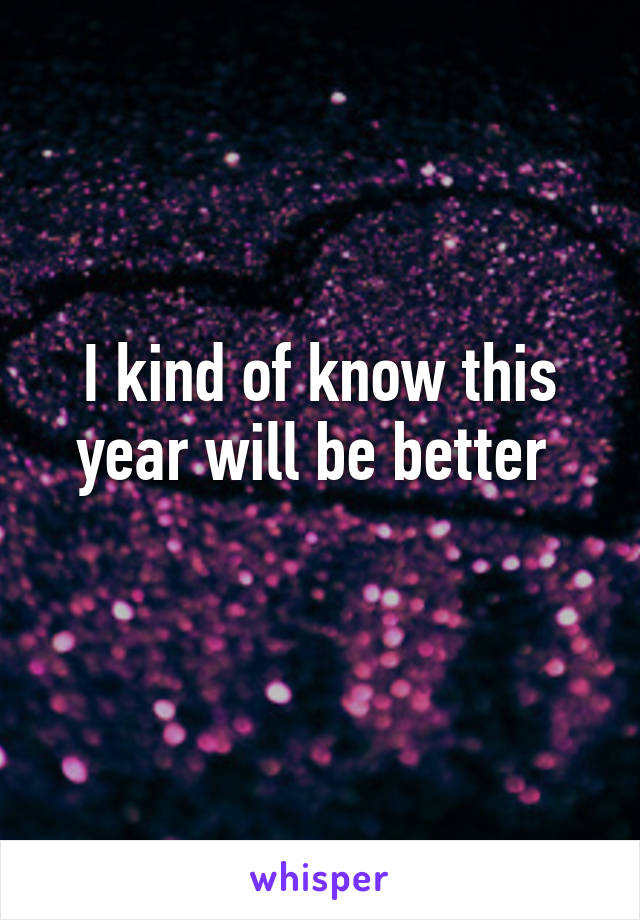 I kind of know this year will be better