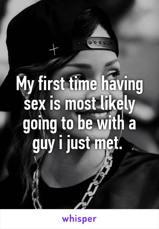 My first time having sex is most likely going to be with a guy i just met.