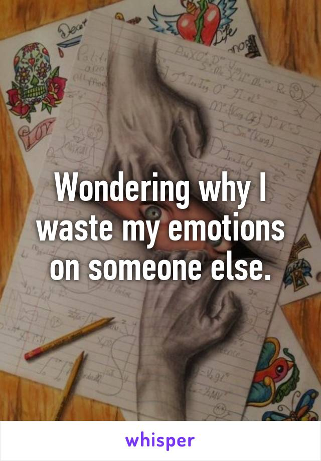 Wondering why I waste my emotions on someone else.