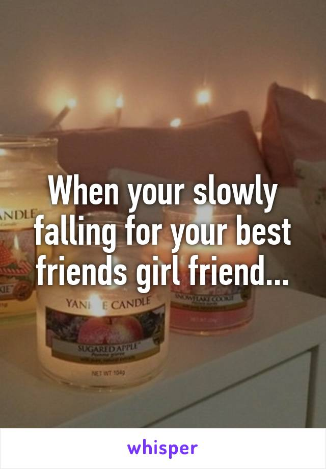 When your slowly falling for your best friends girl friend...