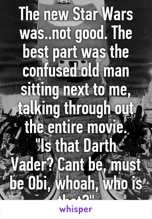 """The new Star Wars was..not good. The best part was the confused old man sitting next to me, talking through out the entire movie. """"Is that Darth Vader? Cant be, must be Obi, whoah, who is that?"""""""