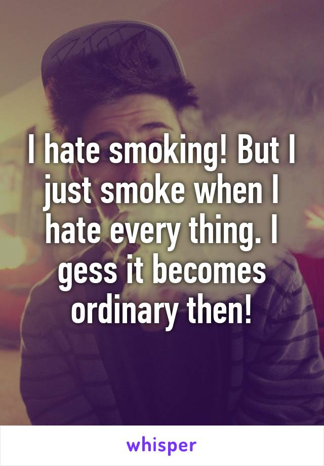 I hate smoking! But I just smoke when I hate every thing. I gess it becomes ordinary then!