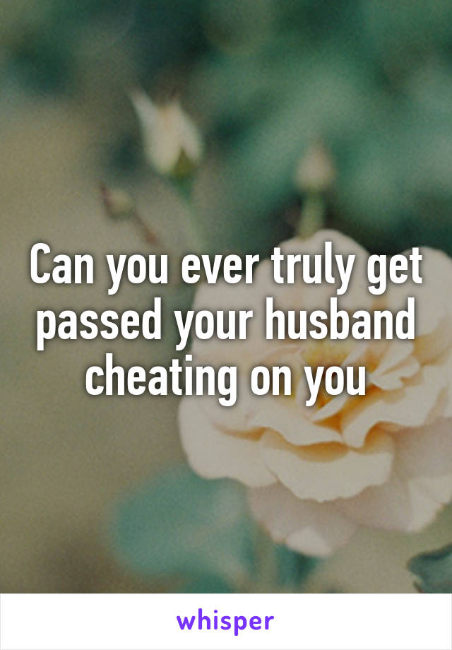 Can you ever truly get passed your husband cheating on you