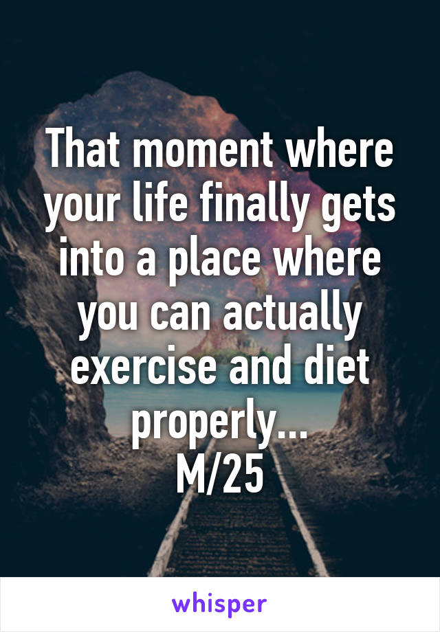 That moment where your life finally gets into a place where you can actually exercise and diet properly... M/25